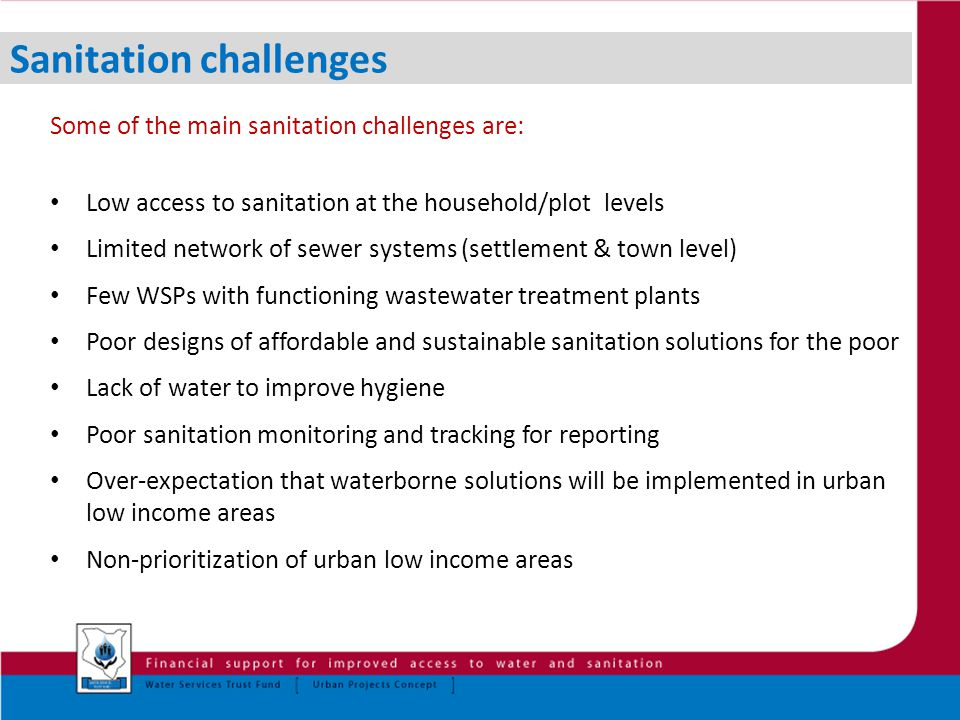 Sanitation challenges Some of the main sanitation challenges are: Low access to sanitation at the household/plot levels Limited network of sewer systems (settlement & town level) Few WSPs with functioning wastewater treatment plants Poor designs of affordable and sustainable sanitation solutions for the poor Lack of water to improve hygiene Poor sanitation monitoring and tracking for reporting Over-expectation that waterborne solutions will be implemented in urban low income areas Non-prioritization of urban low income areas