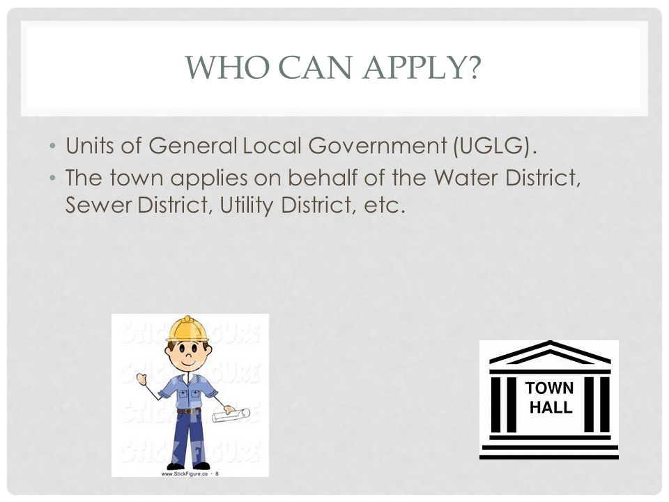 WHO CAN APPLY? Units of General Local Government (UGLG). The town applies on behalf of the Water District, Sewer District, Utility District, etc.