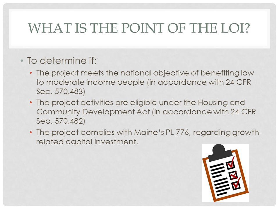 WHAT IS THE POINT OF THE LOI? To determine if; The project meets the national objective of benefiting low to moderate income people (in accordance wit