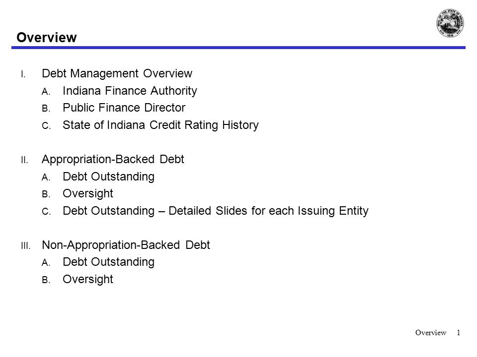Overview I. Debt Management Overview A. Indiana Finance Authority B. Public Finance Director C. State of Indiana Credit Rating History II. Appropriati