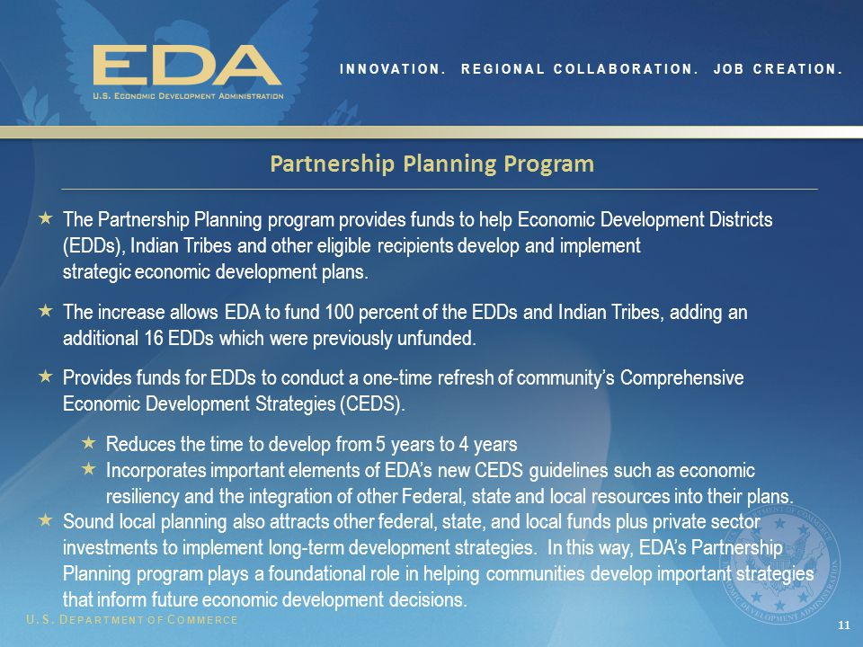 11 Partnership Planning Program  The Partnership Planning program provides funds to help Economic Development Districts (EDDs), Indian Tribes and other eligible recipients develop and implement strategic economic development plans.