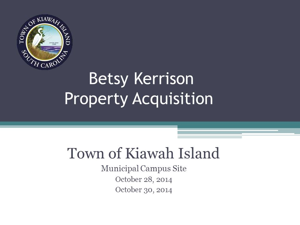 Betsy Kerrison Property Acquisition Town of Kiawah Island Municipal Campus Site October 28, 2014 October 30, 2014