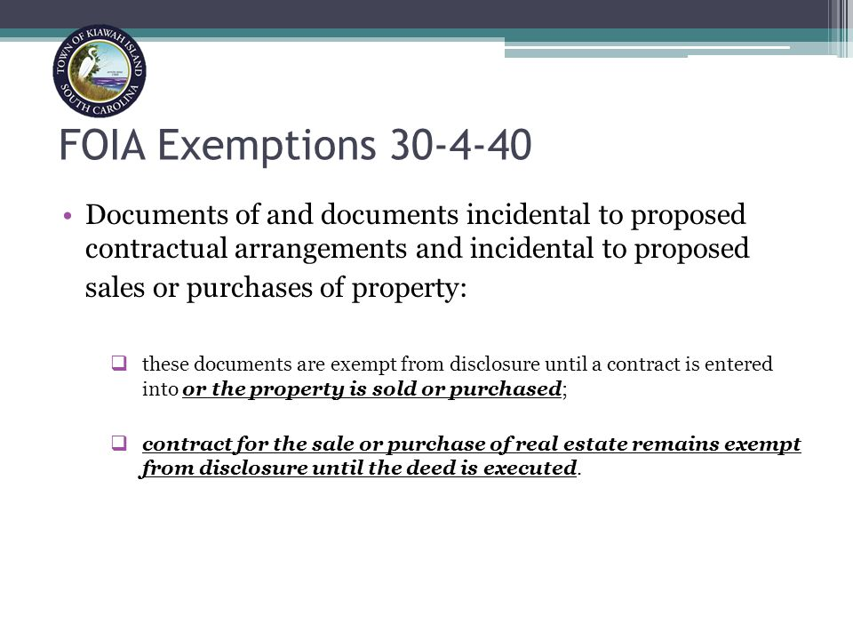 FOIA Exemptions 30-4-40 Documents of and documents incidental to proposed contractual arrangements and incidental to proposed sales or purchases of property:  these documents are exempt from disclosure until a contract is entered into or the property is sold or purchased;  contract for the sale or purchase of real estate remains exempt from disclosure until the deed is executed.