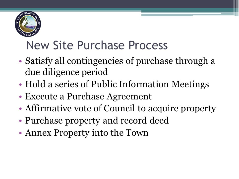 New Site Purchase Process Satisfy all contingencies of purchase through a due diligence period Hold a series of Public Information Meetings Execute a Purchase Agreement Affirmative vote of Council to acquire property Purchase property and record deed Annex Property into the Town