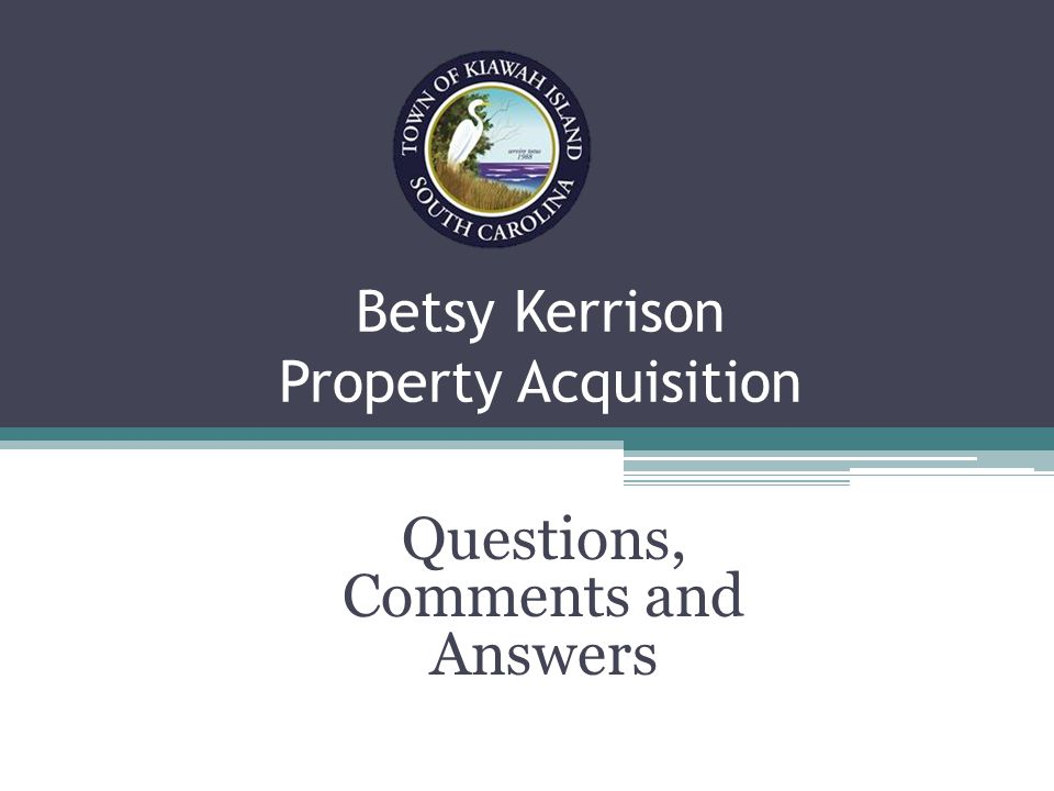 Betsy Kerrison Property Acquisition Questions, Comments and Answers