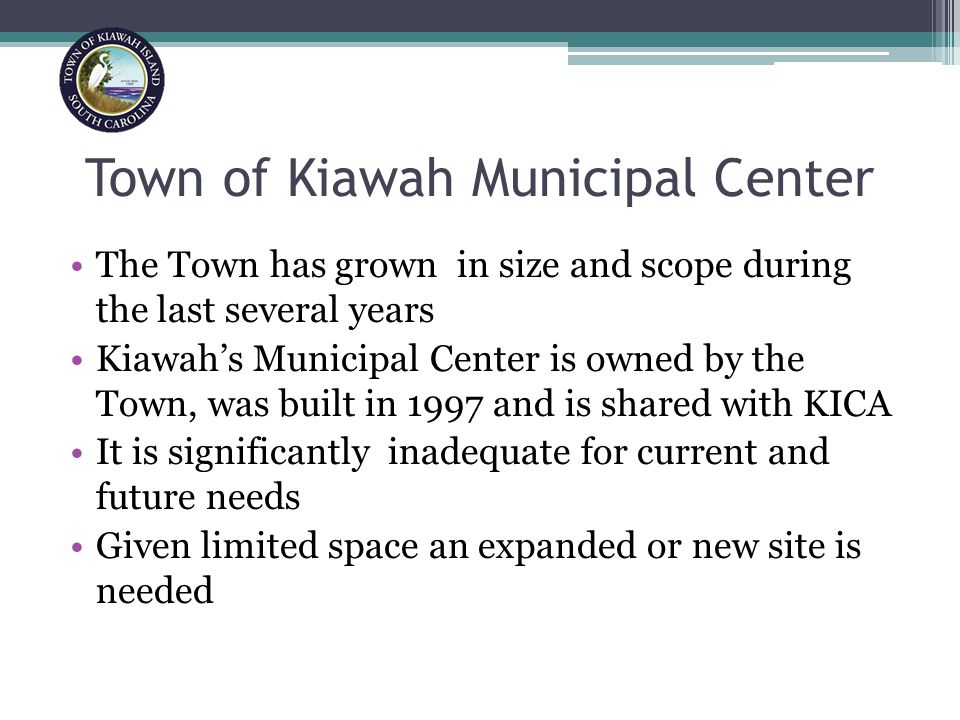Town of Kiawah Municipal Center The Town has grown in size and scope during the last several years Kiawah's Municipal Center is owned by the Town, was built in 1997 and is shared with KICA It is significantly inadequate for current and future needs Given limited space an expanded or new site is needed