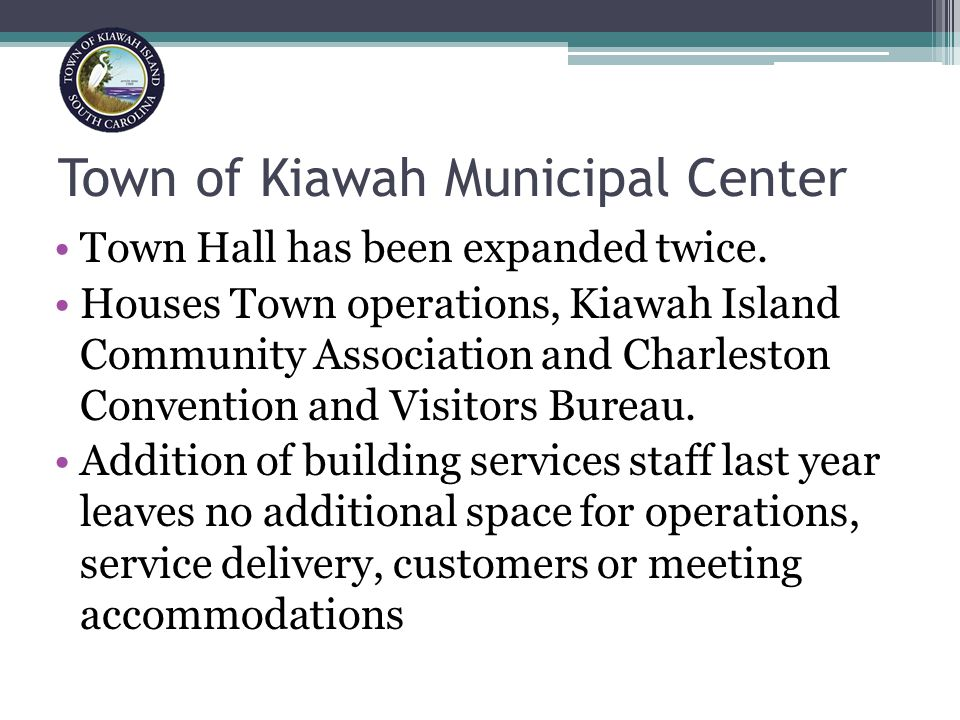 Town of Kiawah Municipal Center Half of the building is leased to KICA Center was built as a low budget facility is outmoded and not fully ADA compliant Town Hall is 13,462 sq.