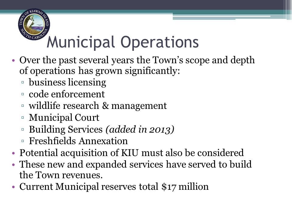 Municipal Operations Over the past several years the Town's scope and depth of operations has grown significantly: ▫business licensing ▫code enforcement ▫wildlife research & management ▫Municipal Court ▫Building Services (added in 2013) ▫Freshfields Annexation Potential acquisition of KIU must also be considered These new and expanded services have served to build the Town revenues.
