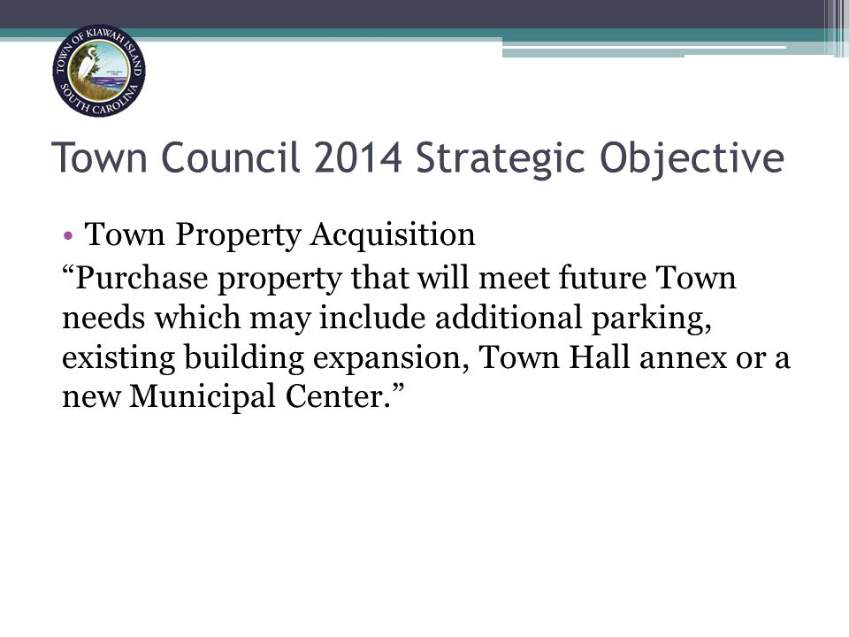 Town Council 2014 Strategic Objective Town Property Acquisition Purchase property that will meet future Town needs which may include additional parking, existing building expansion, Town Hall annex or a new Municipal Center.