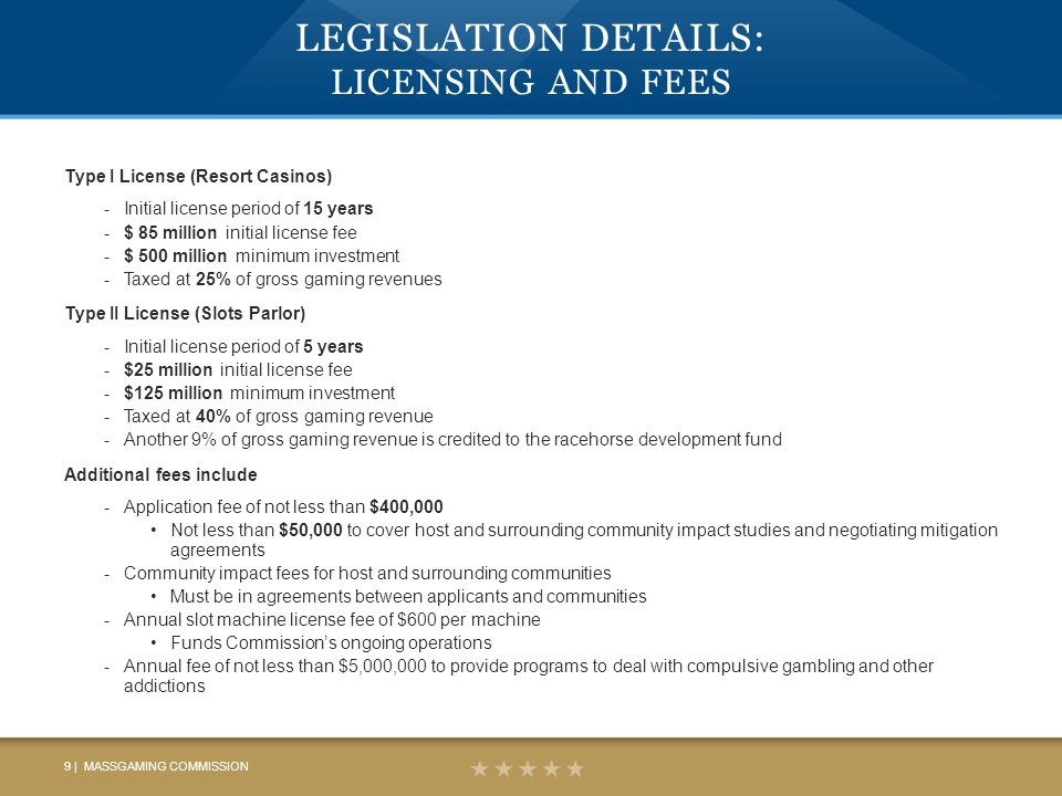 LEGISLATION DETAILS: LICENSING AND FEES Type I License (Resort Casinos) -Initial license period of 15 years -$ 85 million initial license fee -$ 500 million minimum investment -Taxed at 25% of gross gaming revenues Type II License (Slots Parlor) -Initial license period of 5 years -$25 million initial license fee -$125 million minimum investment -Taxed at 40% of gross gaming revenue -Another 9% of gross gaming revenue is credited to the racehorse development fund Additional fees include -Application fee of not less than $400,000 Not less than $50,000 to cover host and surrounding community impact studies and negotiating mitigation agreements -Community impact fees for host and surrounding communities Must be in agreements between applicants and communities -Annual slot machine license fee of $600 per machine Funds Commission's ongoing operations -Annual fee of not less than $5,000,000 to provide programs to deal with compulsive gambling and other addictions 9 | MASSGAMING COMMISSION