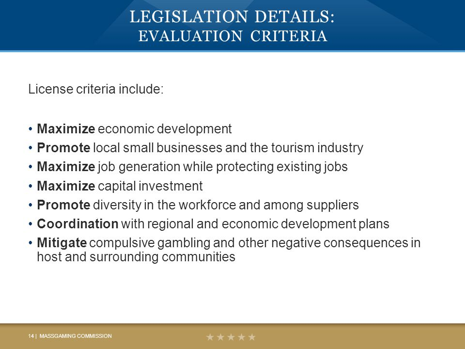 LEGISLATION DETAILS: EVALUATION CRITERIA License criteria include: Maximize economic development Promote local small businesses and the tourism industry Maximize job generation while protecting existing jobs Maximize capital investment Promote diversity in the workforce and among suppliers Coordination with regional and economic development plans Mitigate compulsive gambling and other negative consequences in host and surrounding communities 14 | MASSGAMING COMMISSION