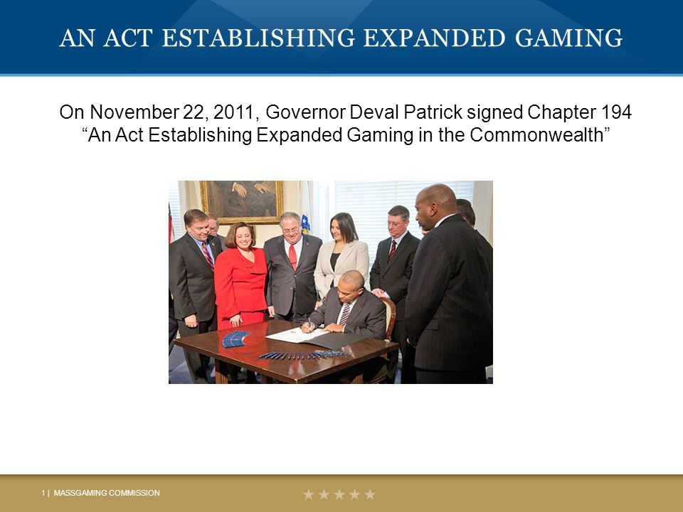 AN ACT ESTABLISHING EXPANDED GAMING On November 22, 2011, Governor Deval Patrick signed Chapter 194 An Act Establishing Expanded Gaming in the Commonwealth 1 | MASSGAMING COMMISSION