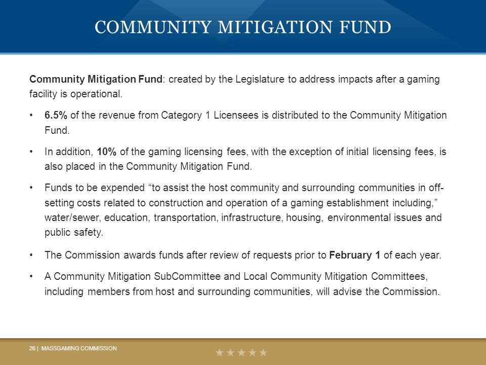 COMMUNITY MITIGATION FUND Community Mitigation Fund: created by the Legislature to address impacts after a gaming facility is operational.