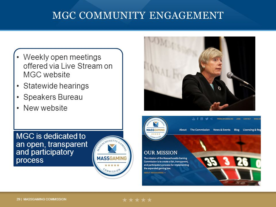 MGC COMMUNITY ENGAGEMENT Weekly open meetings offered via Live Stream on MGC website Statewide hearings Speakers Bureau New website MGC is dedicated to an open, transparent and participatory process 29 | MASSGAMING COMMISSION