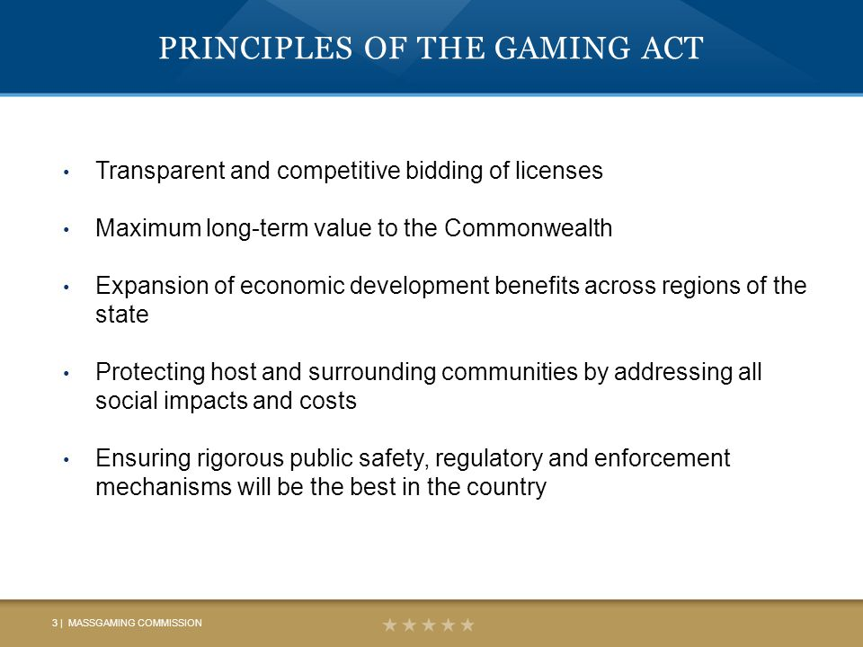 PRINCIPLES OF THE GAMING ACT Transparent and competitive bidding of licenses Maximum long-term value to the Commonwealth Expansion of economic development benefits across regions of the state Protecting host and surrounding communities by addressing all social impacts and costs Ensuring rigorous public safety, regulatory and enforcement mechanisms will be the best in the country 3 | MASSGAMING COMMISSION