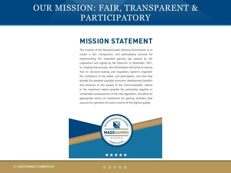 OUR MISSION: FAIR, TRANSPARENT & PARTICIPATORY 6 | MASSGAMING COMMISSION