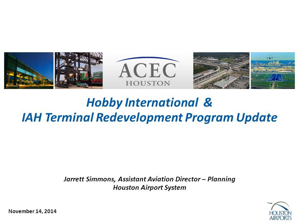 November 14, 2014 Hobby International & IAH Terminal Redevelopment Program Update Jarrett Simmons, Assistant Aviation Director – Planning Houston Airport System