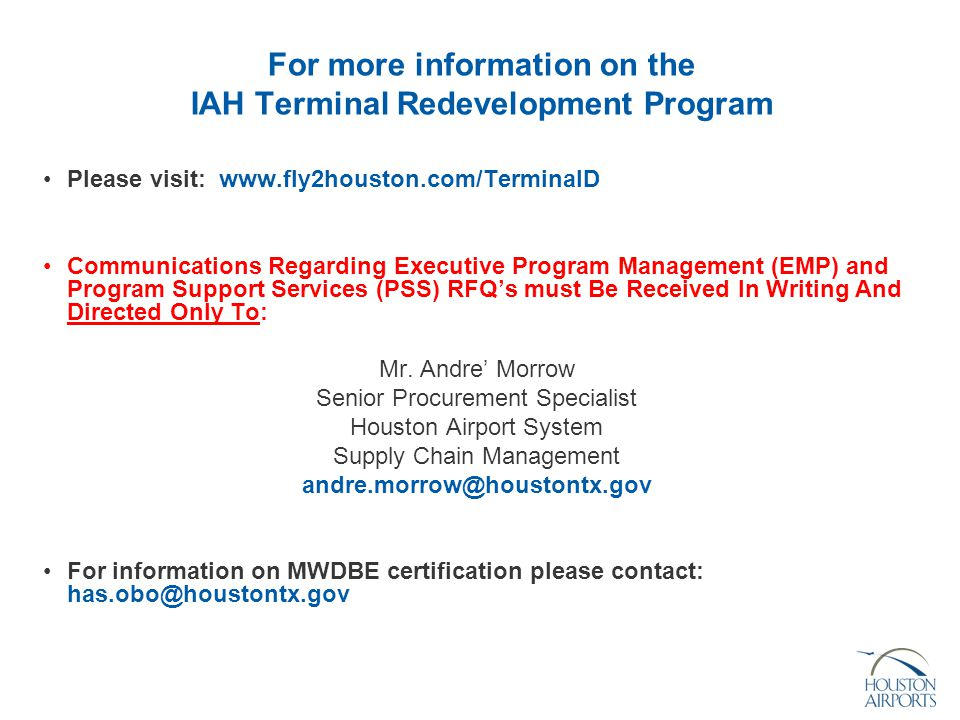 For more information on the IAH Terminal Redevelopment Program Please visit: www.fly2houston.com/TerminalD Communications Regarding Executive Program Management (EMP) and Program Support Services (PSS) RFQ's must Be Received In Writing And Directed Only To: Mr.