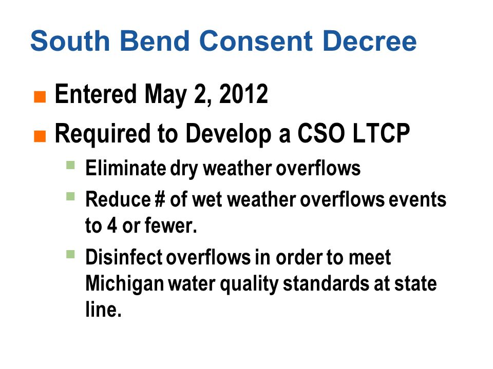 South Bend Consent Decree  Entered May 2, 2012  Required to Develop a CSO LTCP  Eliminate dry weather overflows  Reduce # of wet weather overflows events to 4 or fewer.