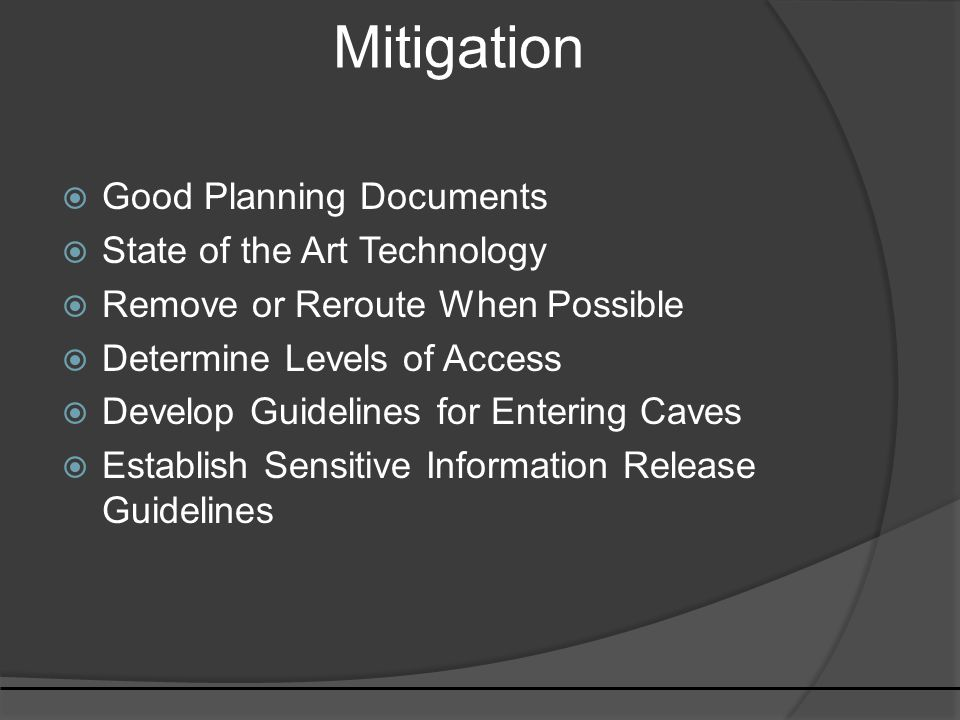 Mitigation  Good Planning Documents  State of the Art Technology  Remove or Reroute When Possible  Determine Levels of Access  Develop Guidelines for Entering Caves  Establish Sensitive Information Release Guidelines