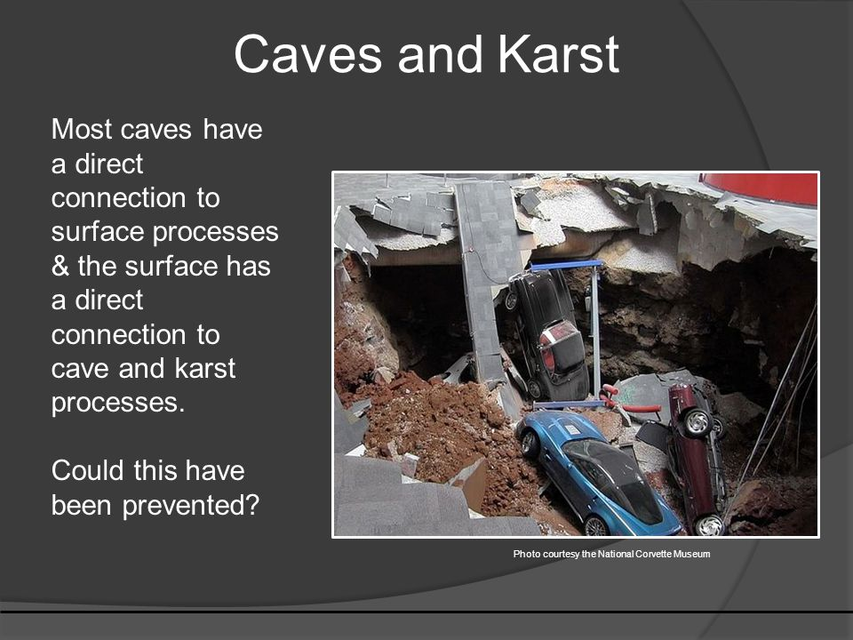 Caves and Karst Most caves have a direct connection to surface processes & the surface has a direct connection to cave and karst processes.