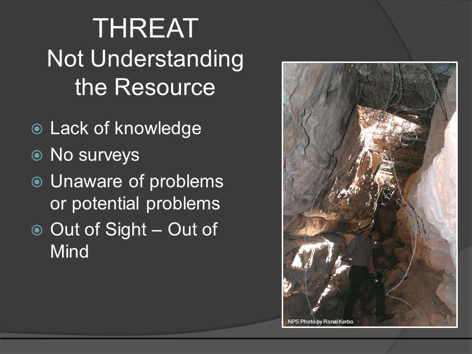 THREAT Not Understanding the Resource  Lack of knowledge  No surveys  Unaware of problems or potential problems  Out of Sight – Out of Mind NPS Photo by Ronal Kerbo