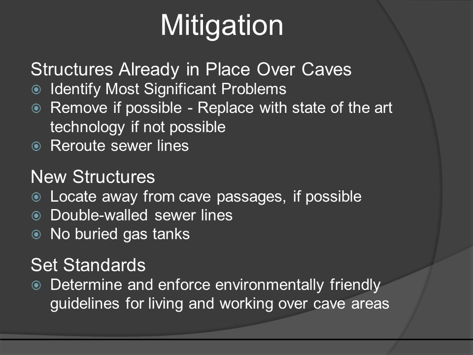 Mitigation Structures Already in Place Over Caves  Identify Most Significant Problems  Remove if possible - Replace with state of the art technology if not possible  Reroute sewer lines New Structures  Locate away from cave passages, if possible  Double-walled sewer lines  No buried gas tanks Set Standards  Determine and enforce environmentally friendly guidelines for living and working over cave areas