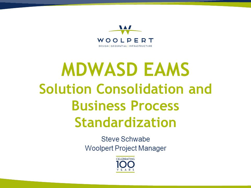 MDWASD EAMS Solution Consolidation and Business Process Standardization Steve Schwabe Woolpert Project Manager