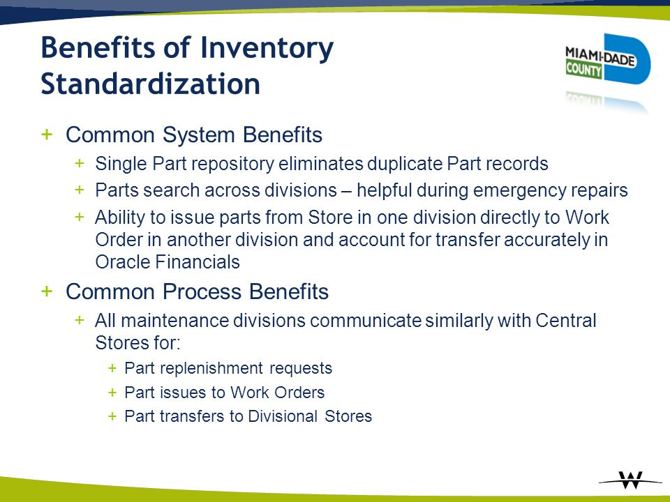 Benefits of Inventory Standardization +Common System Benefits +Single Part repository eliminates duplicate Part records +Parts search across divisions