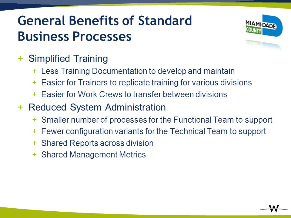 General Benefits of Standard Business Processes +Simplified Training +Less Training Documentation to develop and maintain +Easier for Trainers to repl