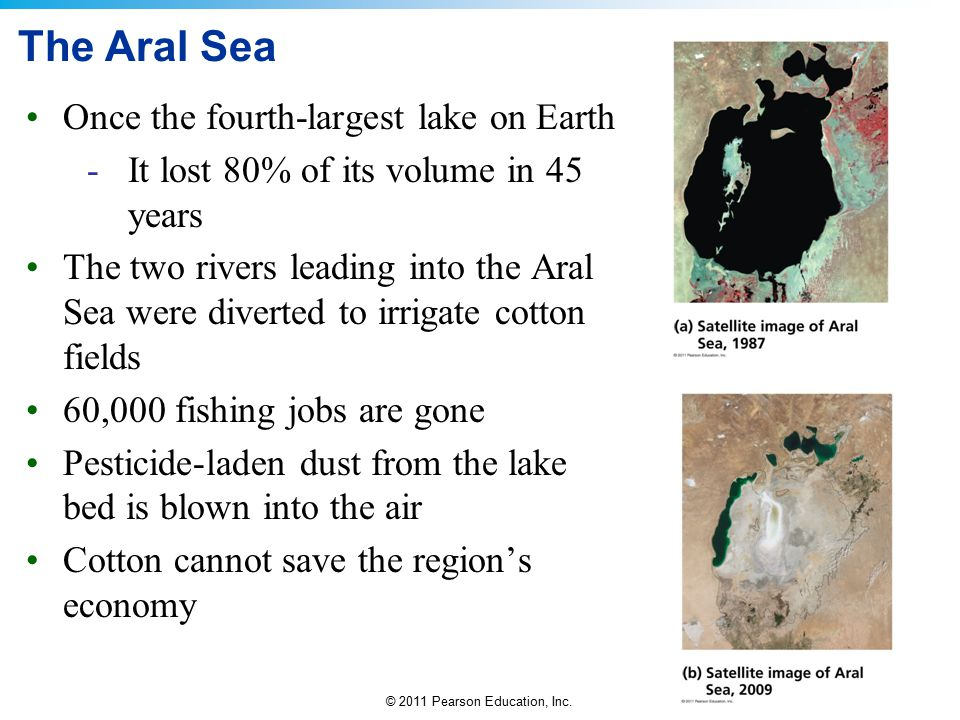 © 2011 Pearson Education, Inc. The Aral Sea Once the fourth-largest lake on Earth -It lost 80% of its volume in 45 years The two rivers leading into t