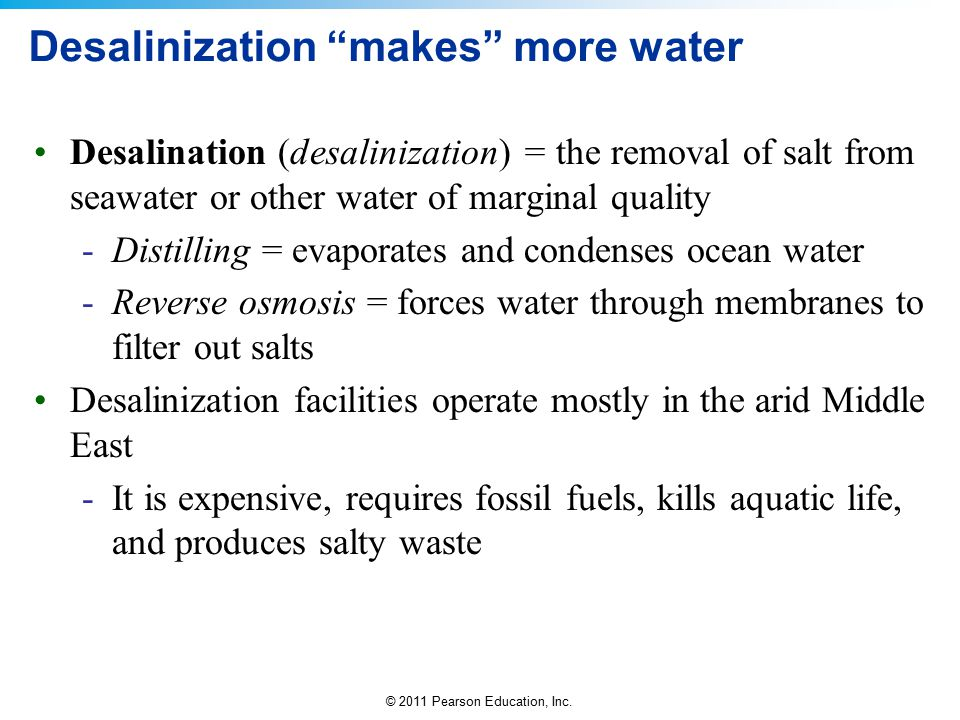 "© 2011 Pearson Education, Inc. Desalinization ""makes"" more water Desalination (desalinization) = the removal of salt from seawater or other water of m"