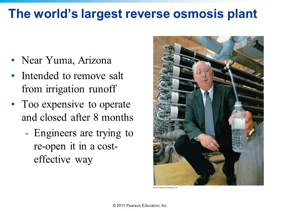 © 2011 Pearson Education, Inc. The world's largest reverse osmosis plant Near Yuma, Arizona Intended to remove salt from irrigation runoff Too expensi