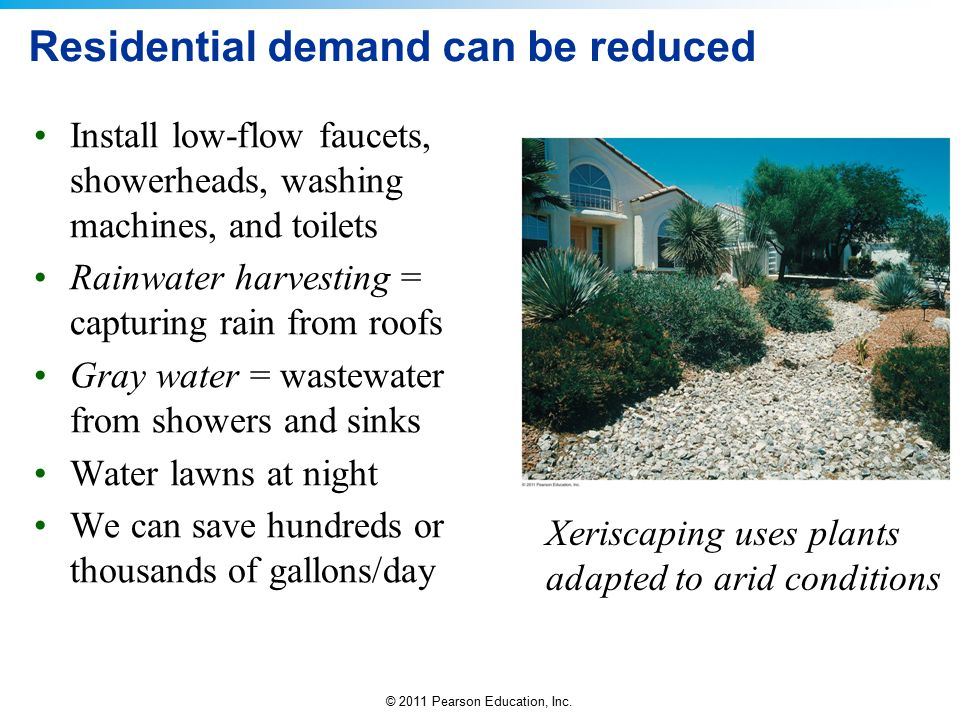 © 2011 Pearson Education, Inc. Residential demand can be reduced Install low-flow faucets, showerheads, washing machines, and toilets Rainwater harves