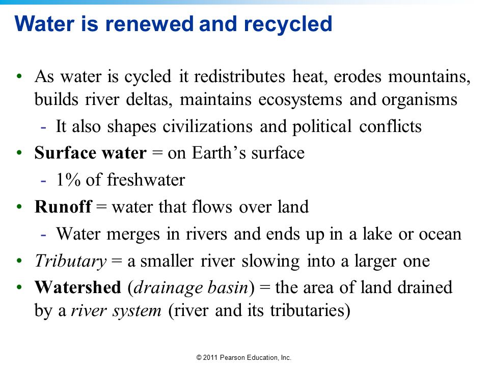 © 2011 Pearson Education, Inc. Water is renewed and recycled As water is cycled it redistributes heat, erodes mountains, builds river deltas, maintain