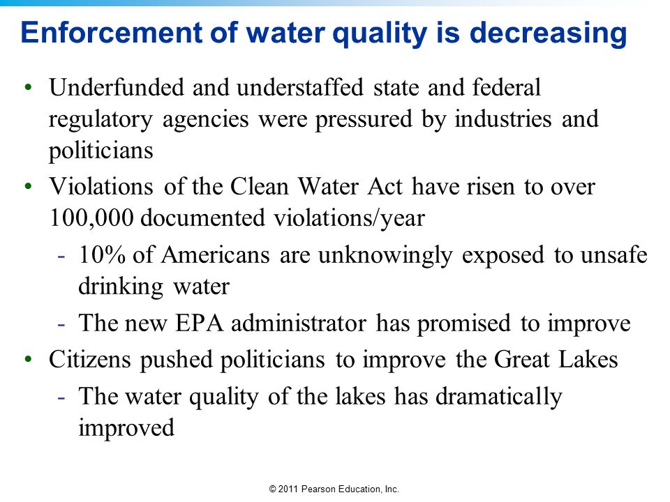 © 2011 Pearson Education, Inc. Enforcement of water quality is decreasing Underfunded and understaffed state and federal regulatory agencies were pres