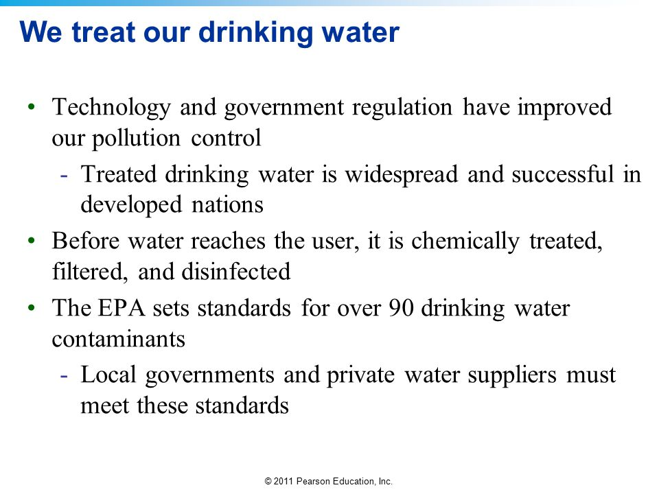 © 2011 Pearson Education, Inc. We treat our drinking water Technology and government regulation have improved our pollution control -Treated drinking