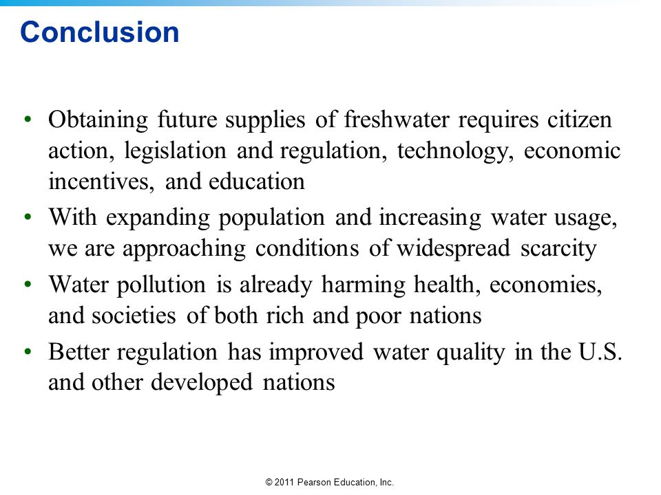 © 2011 Pearson Education, Inc. Conclusion Obtaining future supplies of freshwater requires citizen action, legislation and regulation, technology, eco