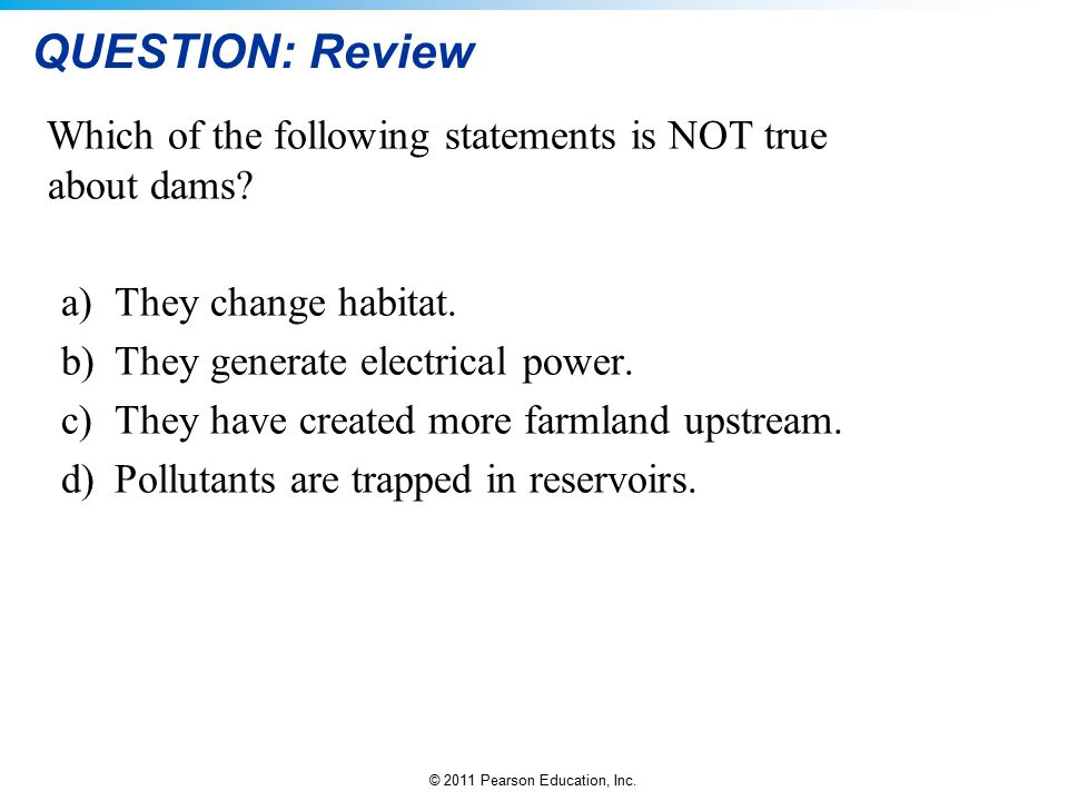 © 2011 Pearson Education, Inc. QUESTION: Review Which of the following statements is NOT true about dams? a)They change habitat. b)They generate elect