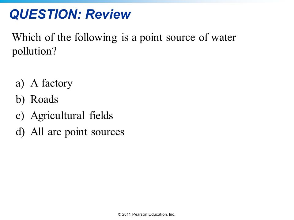 © 2011 Pearson Education, Inc. QUESTION: Review Which of the following is a point source of water pollution? a)A factory b)Roads c)Agricultural fields