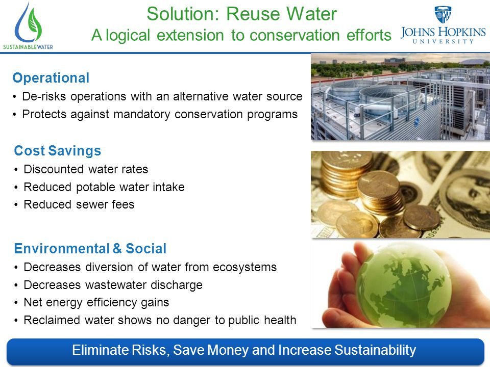 Solution: Reuse Water A logical extension to conservation efforts Eliminate Risks, Save Money and Increase Sustainability Cost Savings Discounted water rates Reduced potable water intake Reduced sewer fees Environmental & Social Decreases diversion of water from ecosystems Decreases wastewater discharge Net energy efficiency gains Reclaimed water shows no danger to public health Operational De-risks operations with an alternative water source Protects against mandatory conservation programs