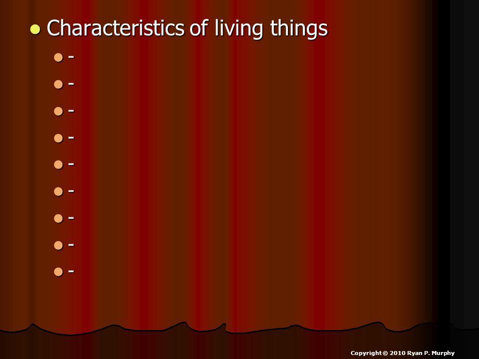 Characteristics of living things Characteristics of living things - - - - - - - - - Copyright © 2010 Ryan P.