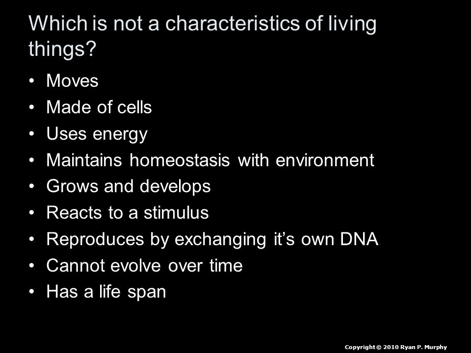 Which is not a characteristics of living things? Moves Made of cells Uses energy Maintains homeostasis with environment Grows and develops Reacts to a