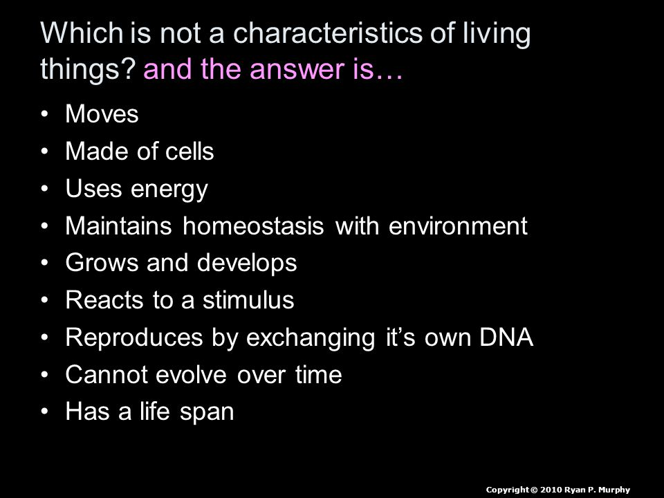 Which is not a characteristics of living things? and the answer is… Moves Made of cells Uses energy Maintains homeostasis with environment Grows and d