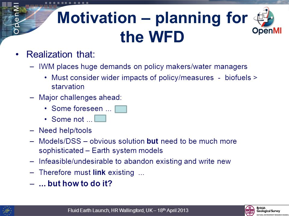 Motivation – planning for the WFD Realization that: –IWM places huge demands on policy makers/water managers Must consider wider impacts of policy/measures - biofuels > starvation –Major challenges ahead: Some foreseen...