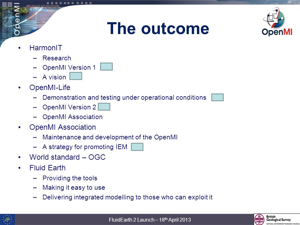 The outcome HarmonIT –Research –OpenMI Version 1 –A vision OpenMI-Life –Demonstration and testing under operational conditions –OpenMI Version 2 –OpenMI Association OpenMI Association –Maintenance and development of the OpenMI –A strategy for promoting IEM World standard – OGC Fluid Earth –Providing the tools –Making it easy to use –Delivering integrated modelling to those who can exploit it FluidEarth 2 Launch – 18 th April 2013