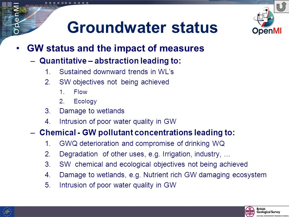 Groundwater status GW status and the impact of measures –Quantitative – abstraction leading to: 1.Sustained downward trends in WL's 2.SW objectives not being achieved 1.Flow 2.Ecology 3.Damage to wetlands 4.Intrusion of poor water quality in GW –Chemical - GW pollutant concentrations leading to: 1.GWQ deterioration and compromise of drinking WQ 2.Degradation of other uses, e.g.