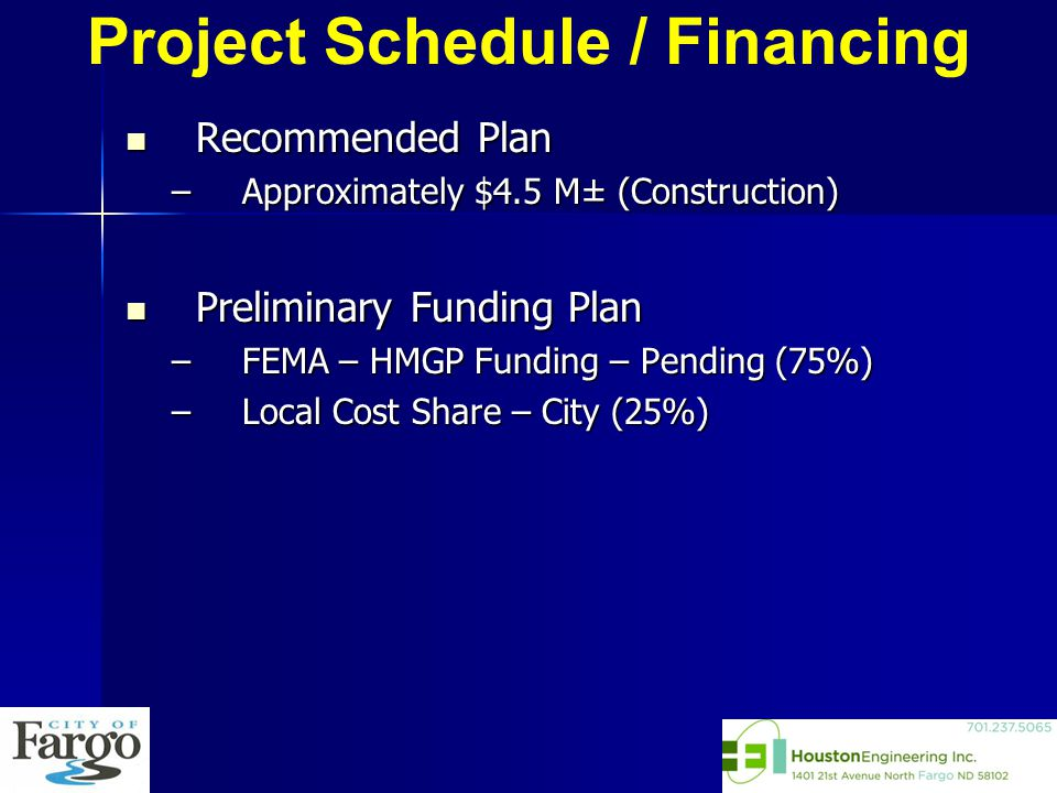 Recommended Plan Recommended Plan –Approximately $4.5 M± (Construction) Preliminary Funding Plan Preliminary Funding Plan –FEMA – HMGP Funding – Pending (75%) –Local Cost Share – City (25%) Project Schedule / Financing