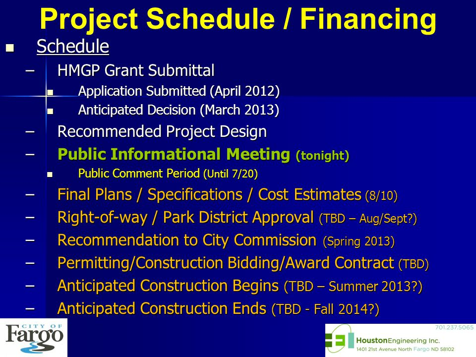 Schedule Schedule –HMGP Grant Submittal Application Submitted (April 2012) Application Submitted (April 2012) Anticipated Decision (March 2013) Anticipated Decision (March 2013) –Recommended Project Design –Public Informational Meeting (tonight) Public Comment Period (Until 7/20) Public Comment Period (Until 7/20) –Final Plans / Specifications / Cost Estimates (8/10) –Right-of-way / Park District Approval (TBD – Aug/Sept ) –Recommendation to City Commission (Spring 2013) –Permitting/Construction Bidding/Award Contract (TBD) –Anticipated Construction Begins (TBD – Summer 2013 ) –Anticipated Construction Ends (TBD - Fall 2014 )