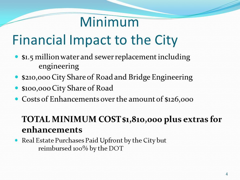 Minimum Financial Impact to the City $1.5 million water and sewer replacement including engineering $210,000 City Share of Road and Bridge Engineering $100,000 City Share of Road Costs of Enhancements over the amount of $126,000 TOTAL MINIMUM COST $1,810,000 plus extras for enhancements Real Estate Purchases Paid Upfront by the City but reimbursed 100% by the DOT 4